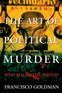 The Art of Political Murder, by Francisco Goldman